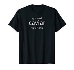 Spread Caviar Not Hate Funny Fish Roe Love Gift Chef Shirt