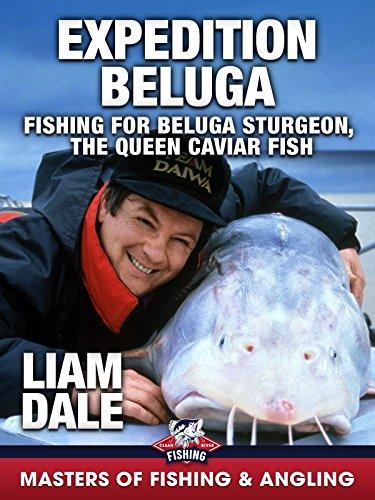 Expedition Beluga: Fishing for Beluga Sturgeon, the Queen Caviar Fish – Liam Dale (Masters ...